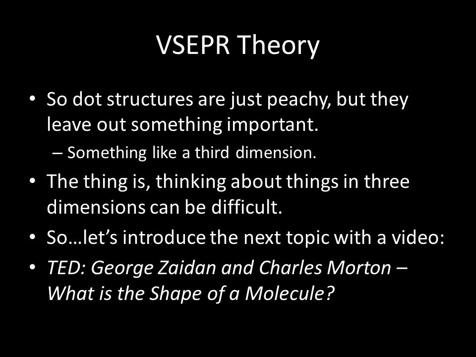 VSEPR Theory So dot structures are just peachy, but they leave out something important. Something like a third dimension.