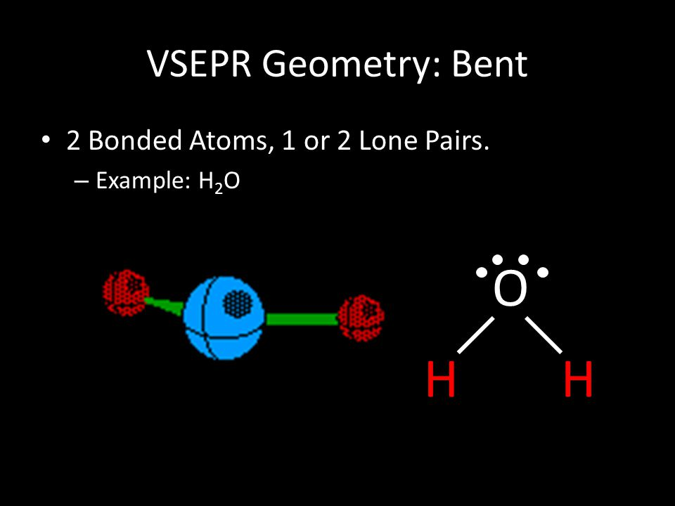 O H H VSEPR Geometry: Bent 2 Bonded Atoms, 1 or 2 Lone Pairs.