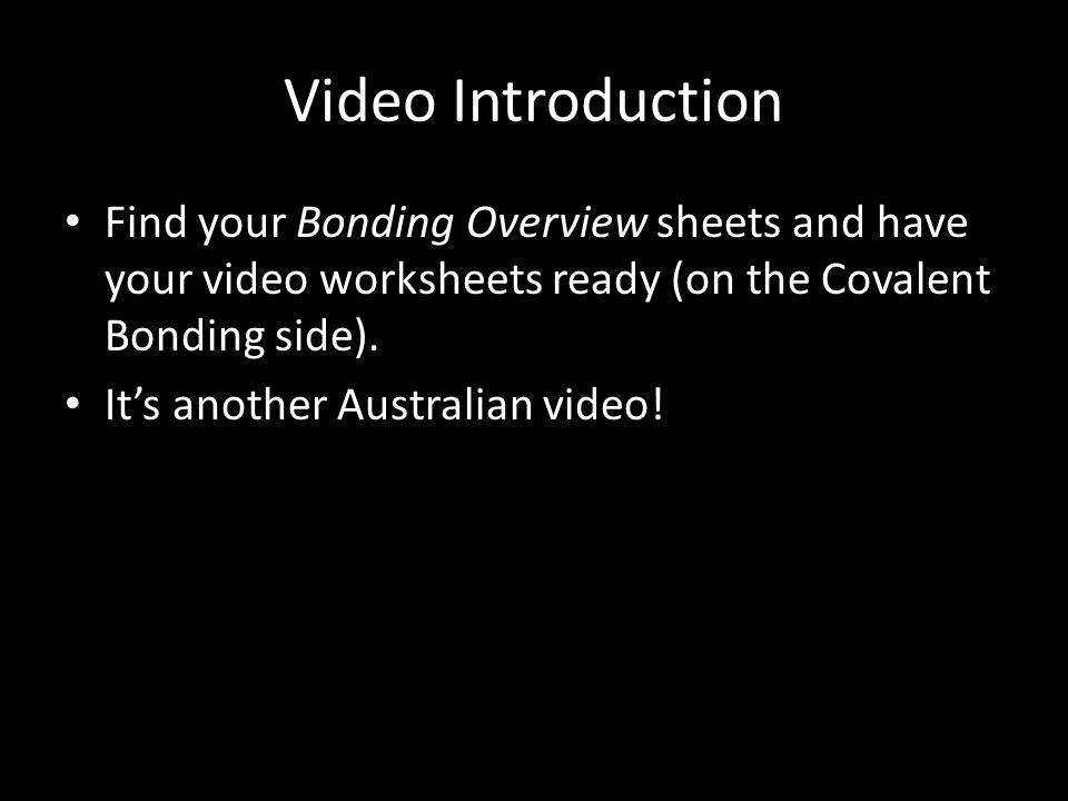 Video Introduction Find your Bonding Overview sheets and have your video worksheets ready (on the Covalent Bonding side).