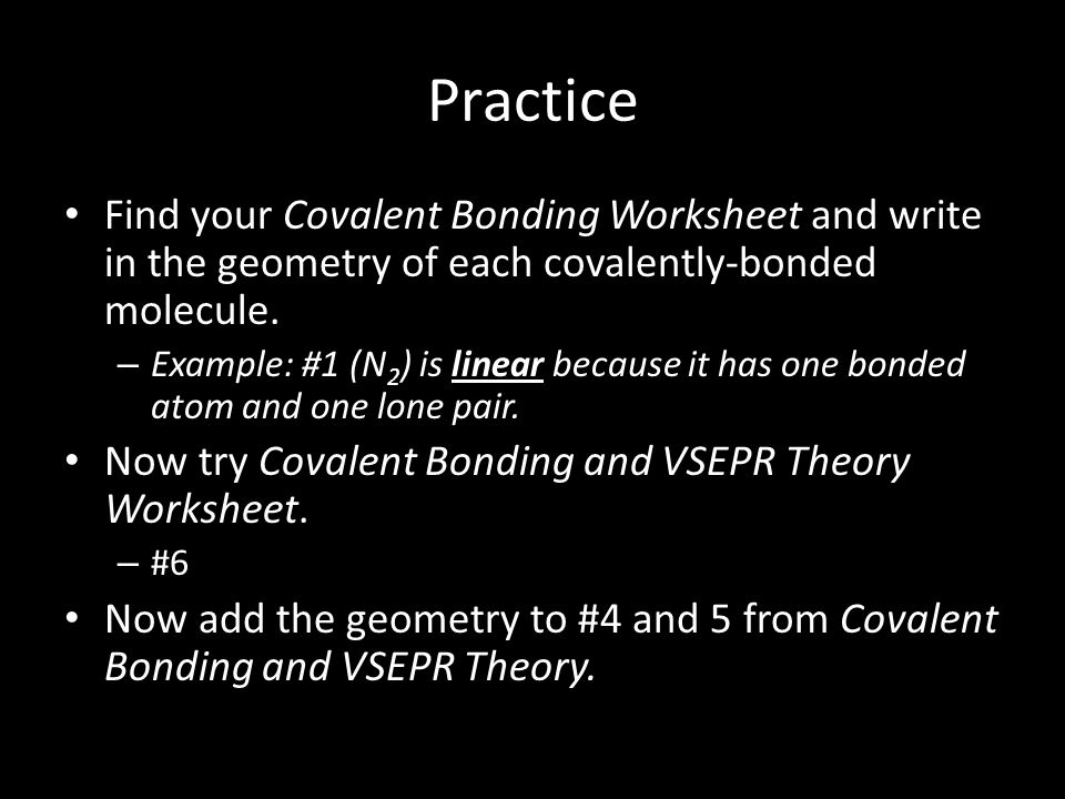 Practice Find your Covalent Bonding Worksheet and write in the geometry of each covalently-bonded molecule.