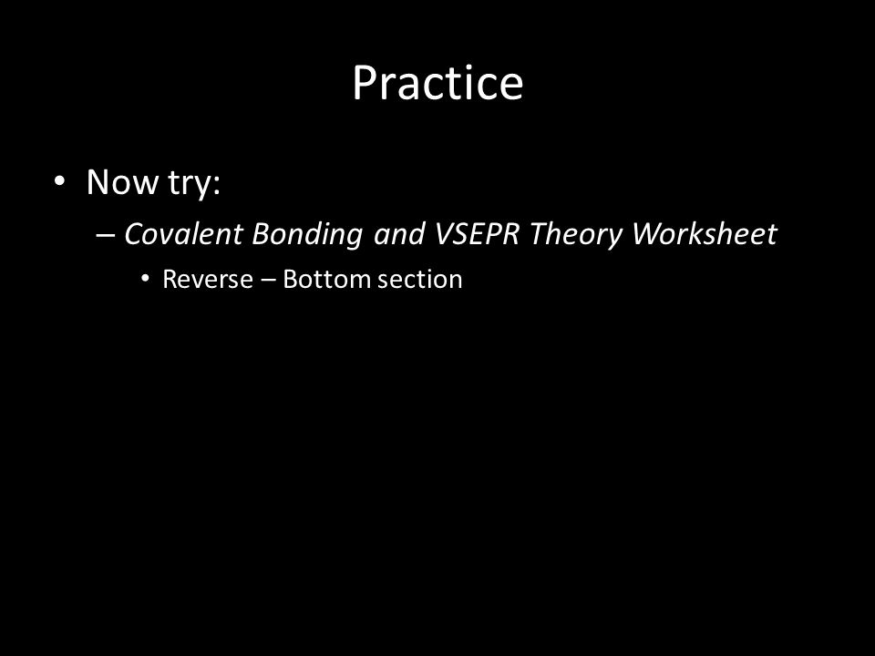 Practice Now try: Covalent Bonding and VSEPR Theory Worksheet