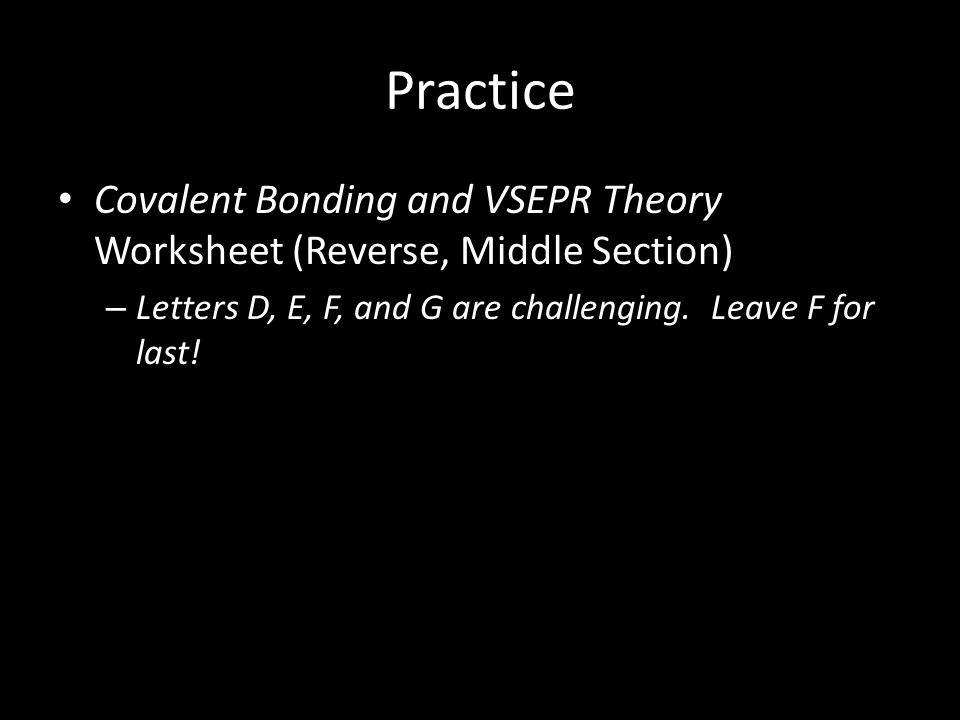 Practice Covalent Bonding and VSEPR Theory Worksheet (Reverse, Middle Section) Letters D, E, F, and G are challenging.