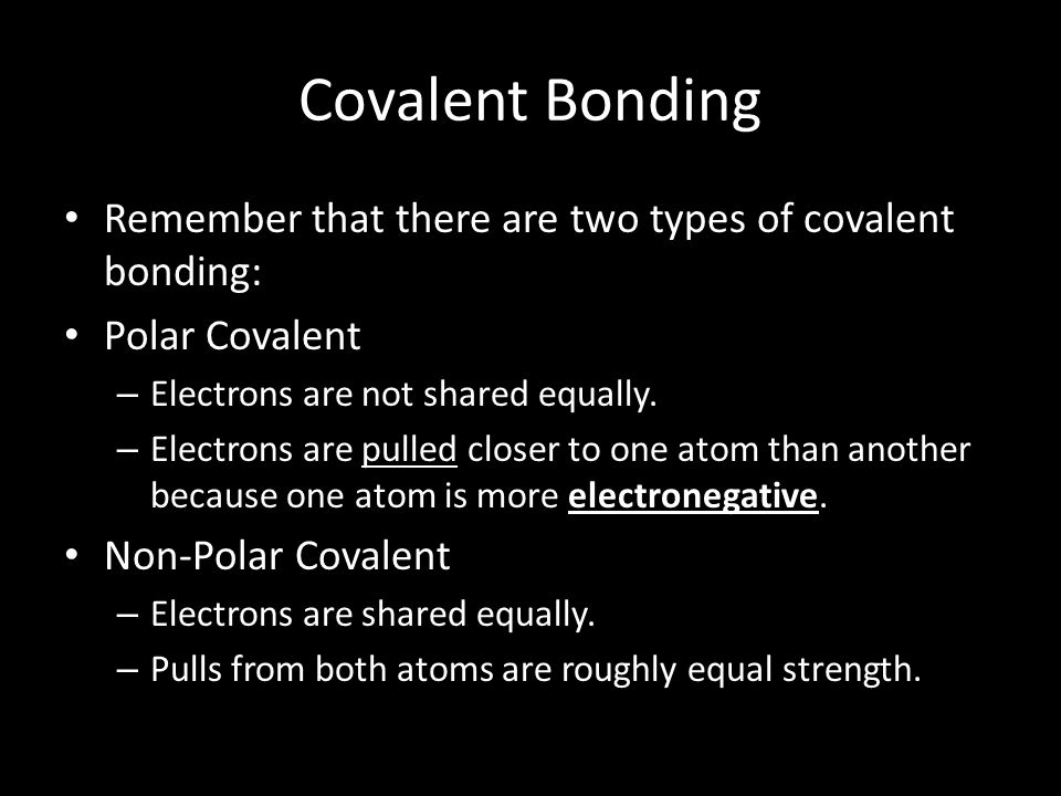 Covalent Bonding Remember that there are two types of covalent bonding: Polar Covalent. Electrons are not shared equally.