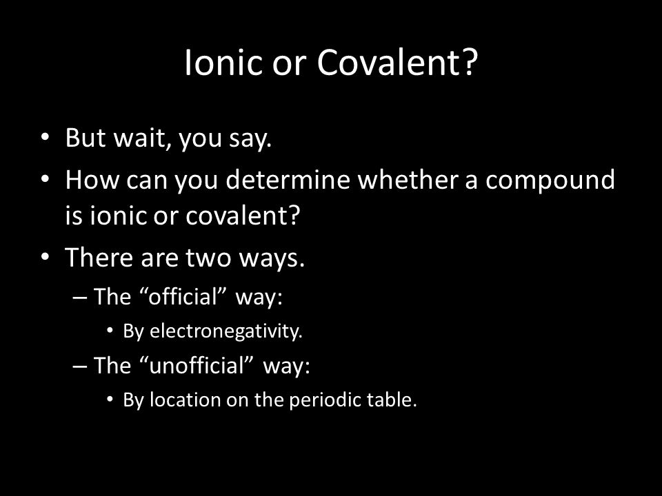 Ionic or Covalent But wait, you say.