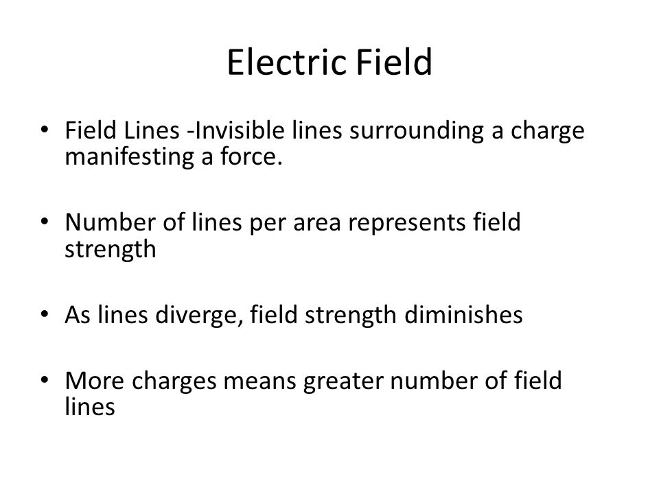 Electric Field Field Lines -Invisible lines surrounding a charge manifesting a force. Number of lines per area represents field strength.