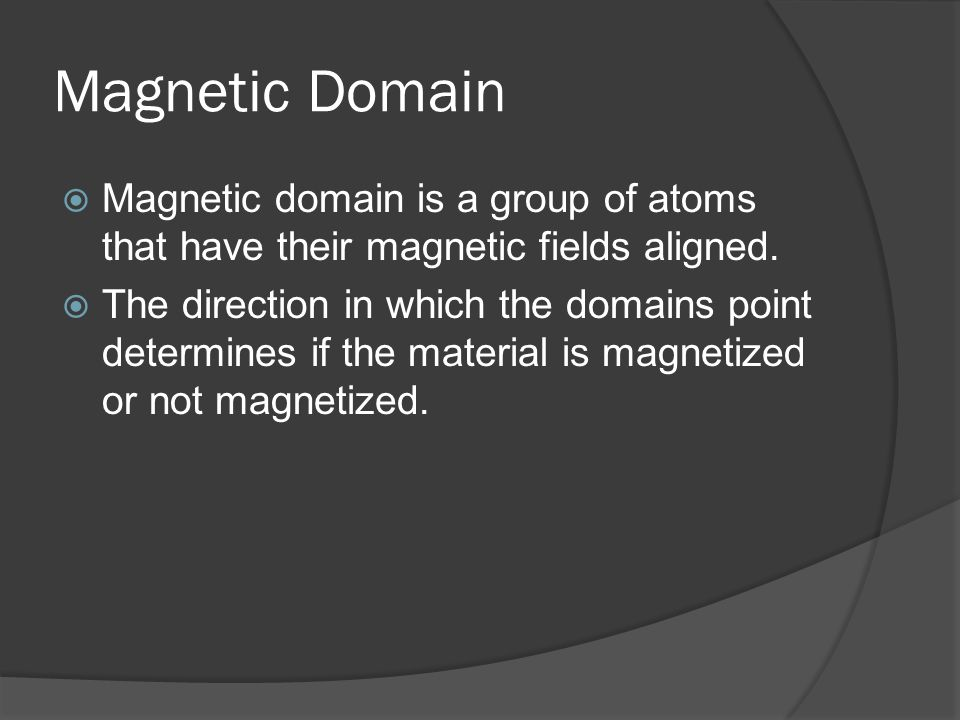 Magnetic Domain Magnetic domain is a group of atoms that have their magnetic fields aligned.