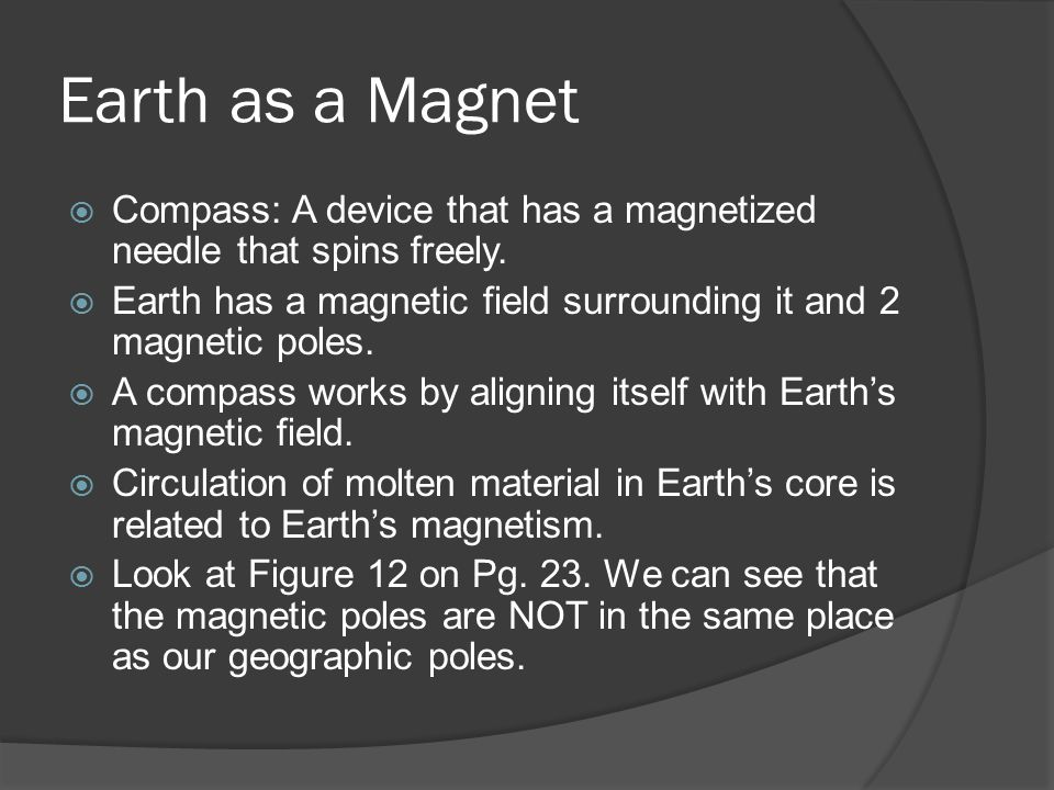 Earth as a Magnet Compass: A device that has a magnetized needle that spins freely. Earth has a magnetic field surrounding it and 2 magnetic poles.