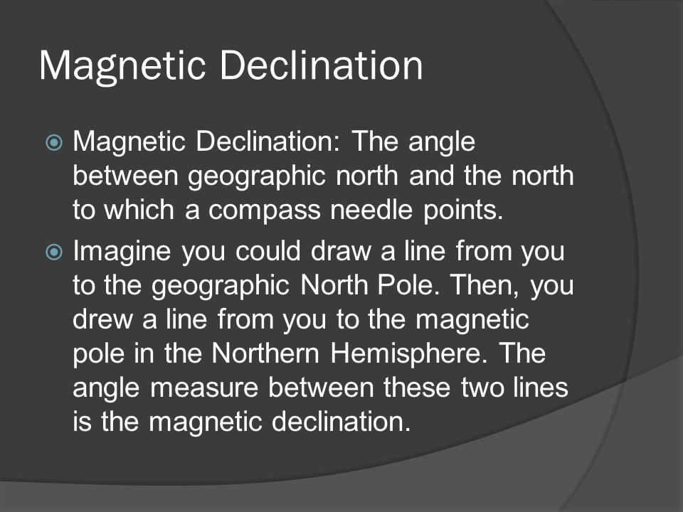 Magnetic Declination Magnetic Declination: The angle between geographic north and the north to which a compass needle points.
