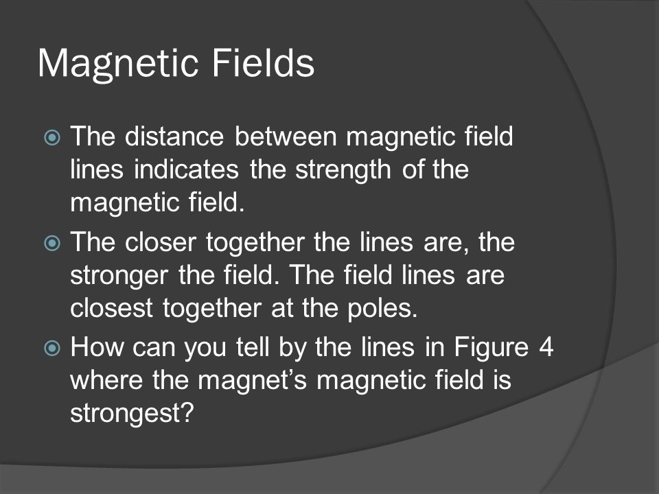 Magnetic Fields The distance between magnetic field lines indicates the strength of the magnetic field.