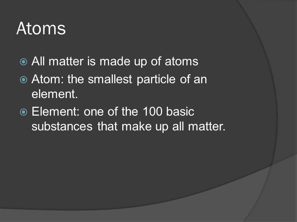Atoms All matter is made up of atoms
