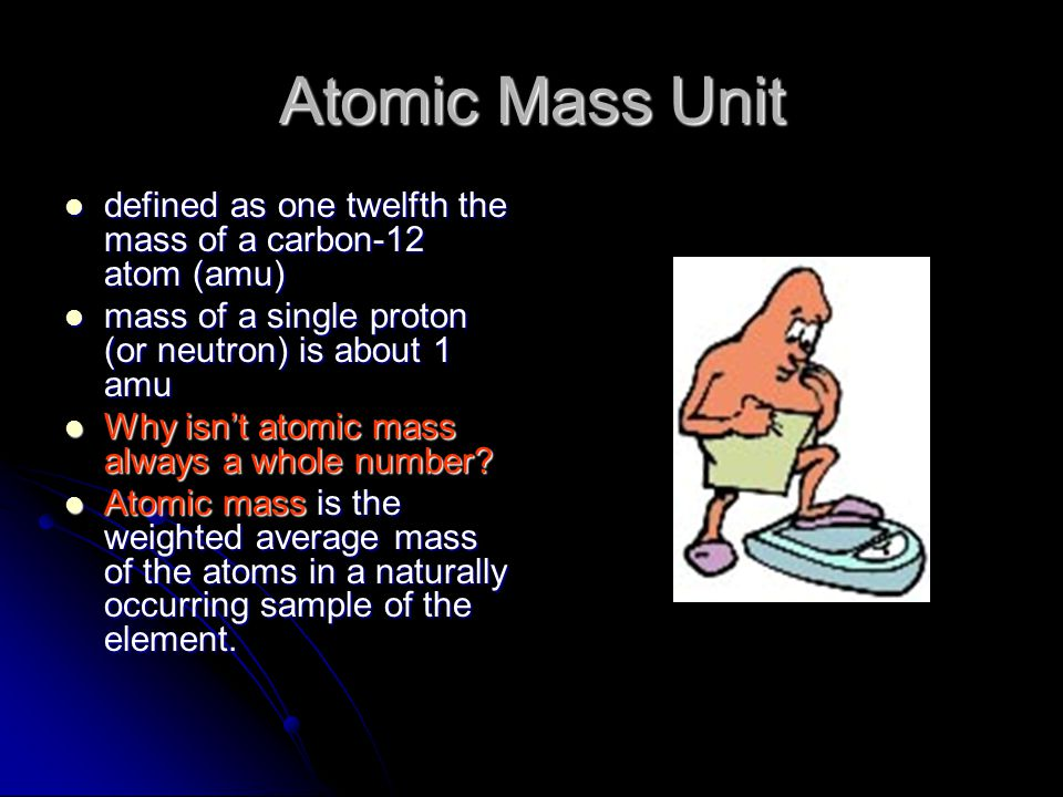 Atomic Mass Unit defined as one twelfth the mass of a carbon-12 atom (amu) mass of a single proton (or neutron) is about 1 amu.