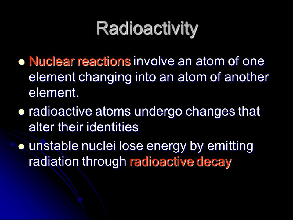Radioactivity Nuclear reactions involve an atom of one element changing into an atom of another element.