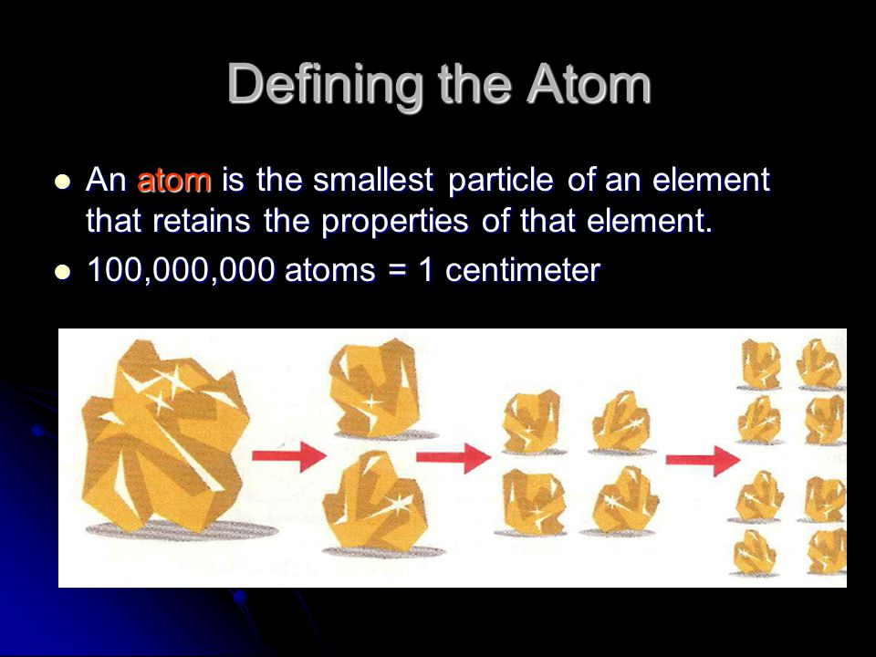 Defining the Atom An atom is the smallest particle of an element that retains the properties of that element.