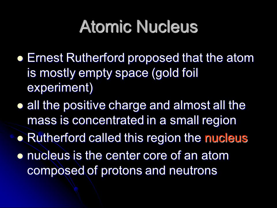 Atomic Nucleus Ernest Rutherford proposed that the atom is mostly empty space (gold foil experiment)