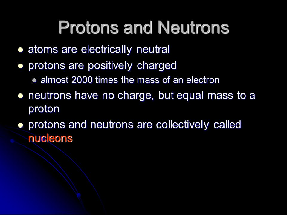 Protons and Neutrons atoms are electrically neutral