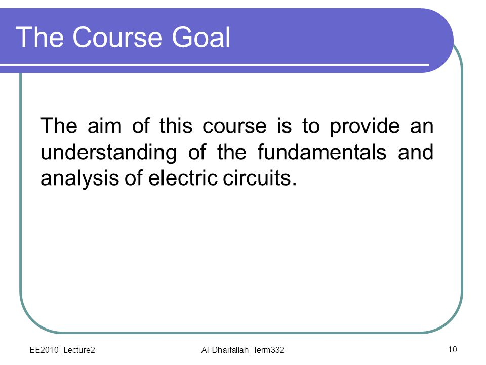 The Course Goal The aim of this course is to provide an understanding of the fundamentals and analysis of electric circuits.