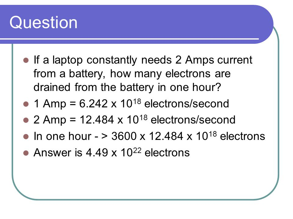 Question If a laptop constantly needs 2 Amps current from a battery, how many electrons are drained from the battery in one hour