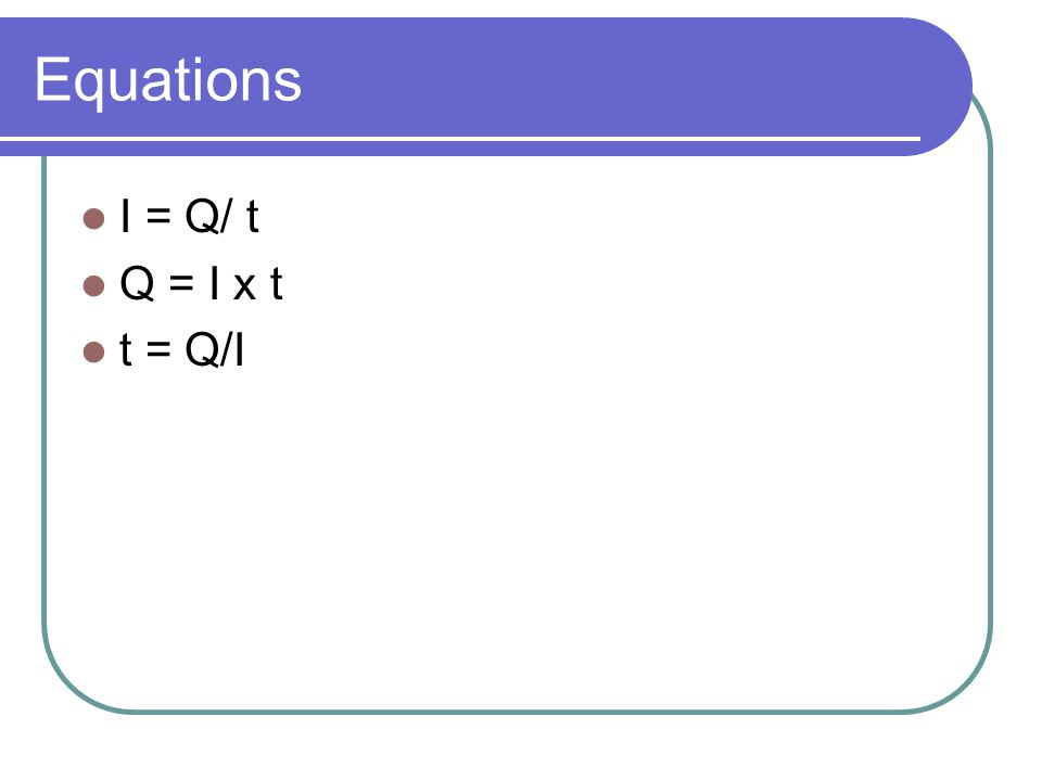Equations I = Q/ t Q = I x t t = Q/I
