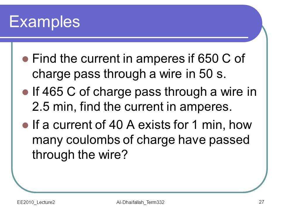 Examples Find the current in amperes if 650 C of charge pass through a wire in 50 s.