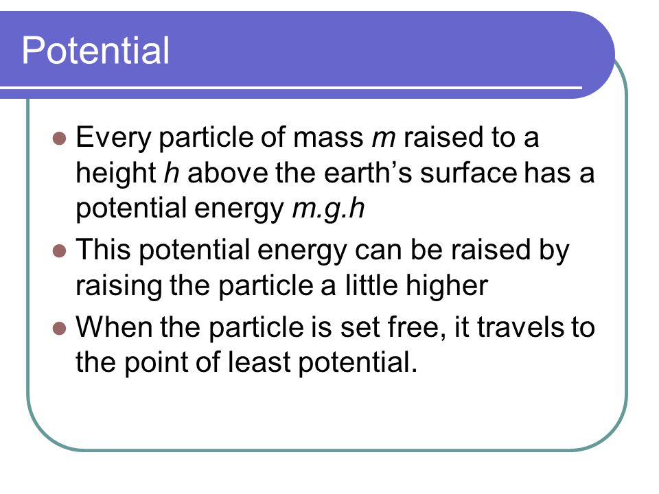 Potential Every particle of mass m raised to a height h above the earth's surface has a potential energy m.g.h.