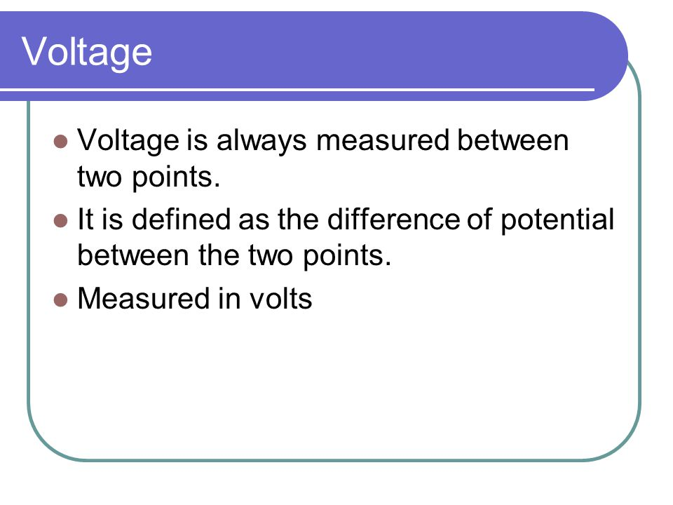 Voltage Voltage is always measured between two points.