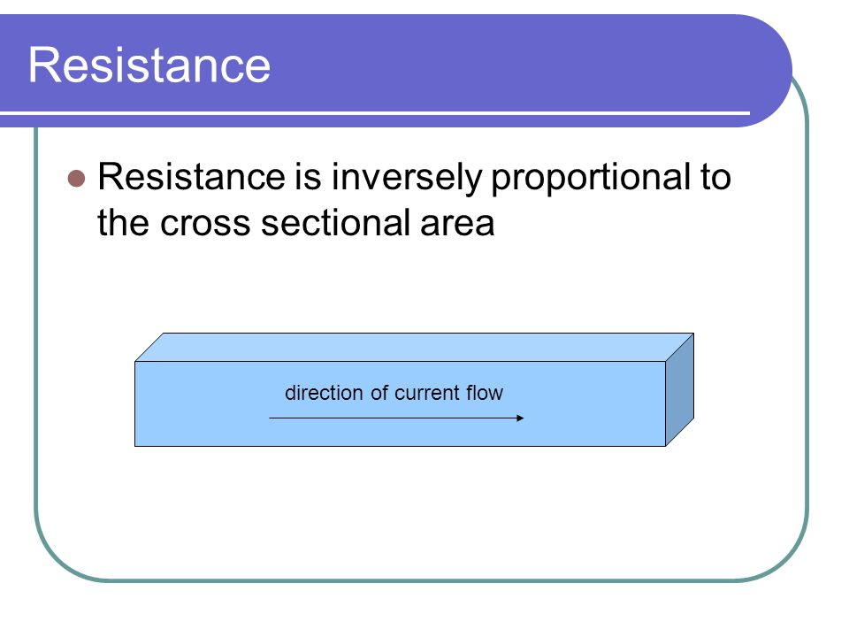 Resistance Resistance is inversely proportional to the cross sectional area.