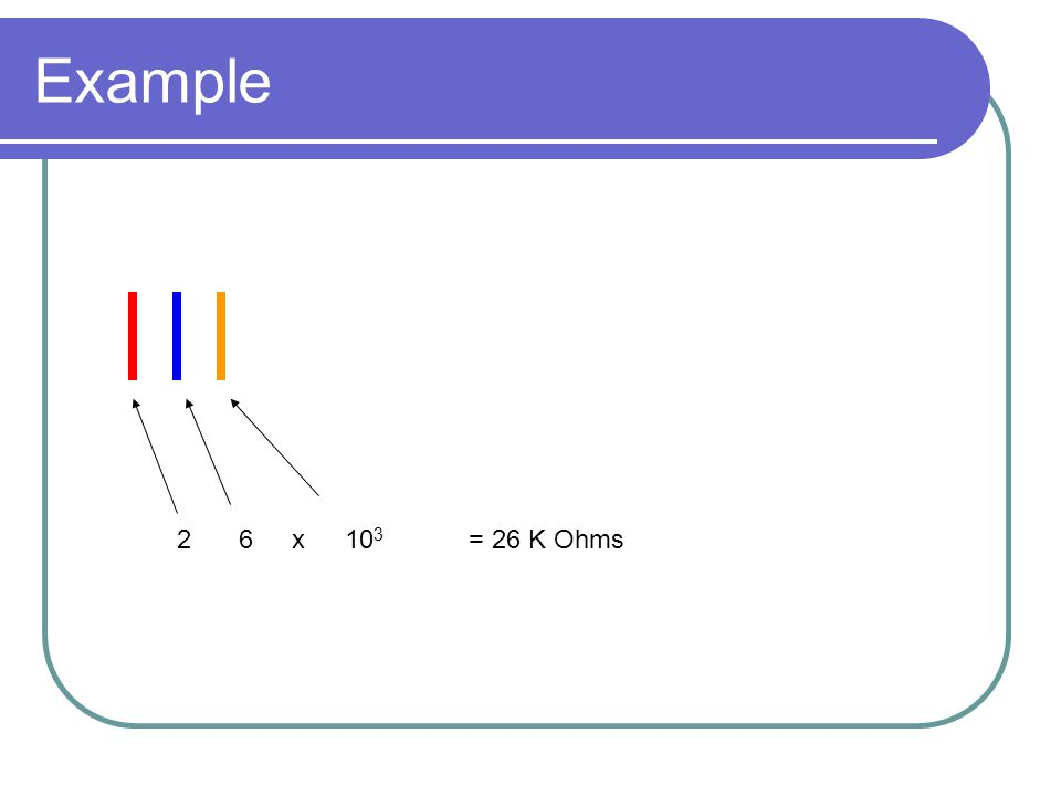 Example 2 6 x 103 = 26 K Ohms