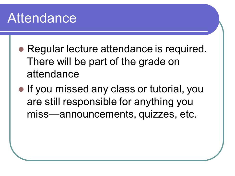 Attendance Regular lecture attendance is required. There will be part of the grade on attendance.