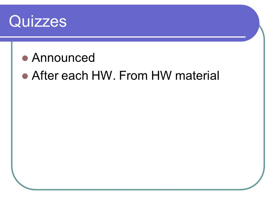 Quizzes Announced After each HW. From HW material