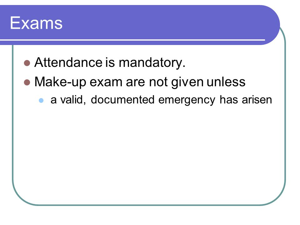 Exams Attendance is mandatory. Make-up exam are not given unless