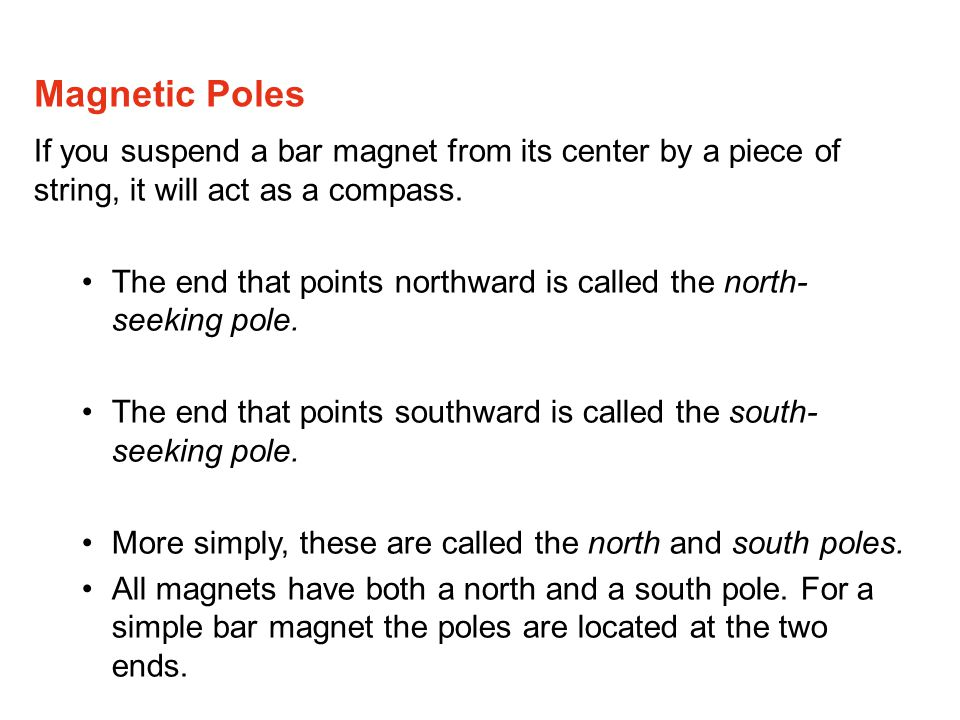 Magnetic Poles If you suspend a bar magnet from its center by a piece of string, it will act as a compass.