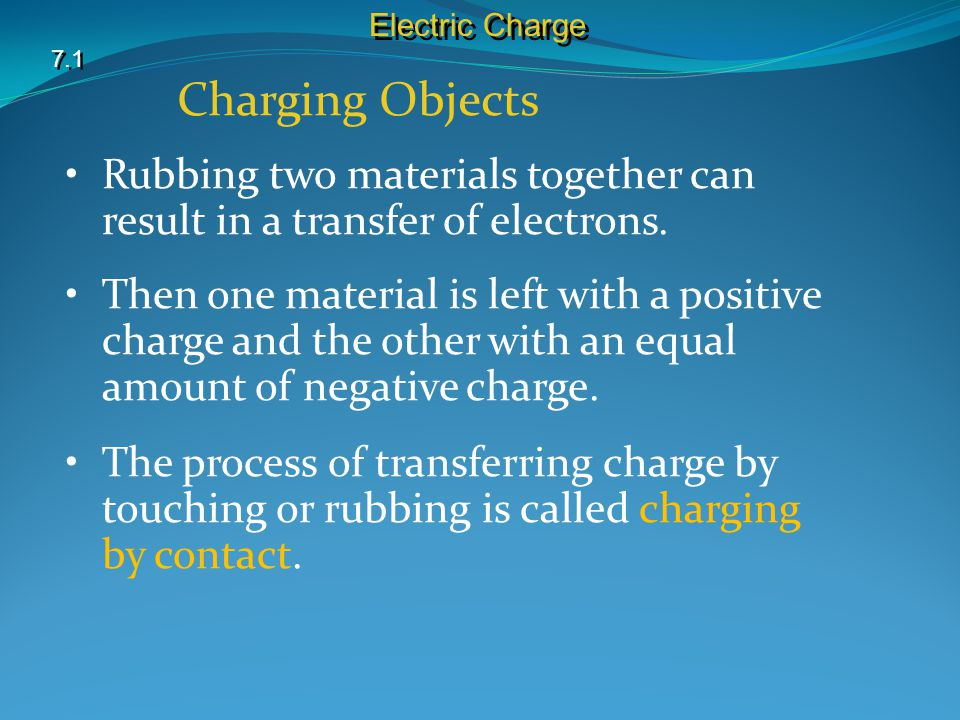 Electric Charge 7.1. Charging Objects. Rubbing two materials together can result in a transfer of electrons.