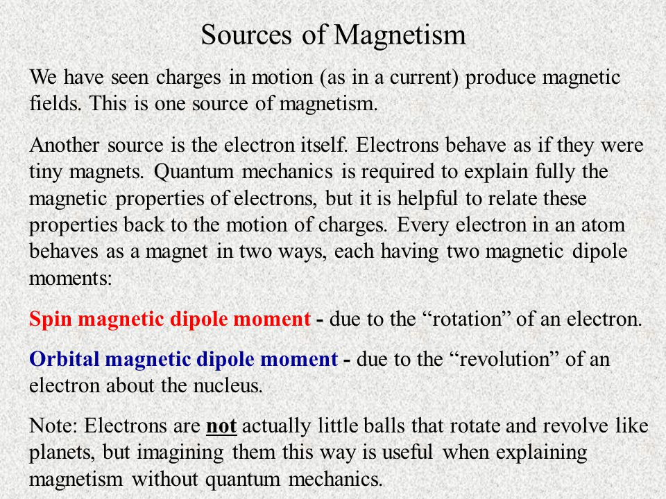 Sources of Magnetism We have seen charges in motion (as in a current) produce magnetic fields. This is one source of magnetism.
