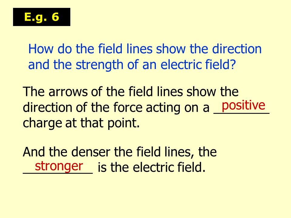 And the denser the field lines, the __________ is the electric field.