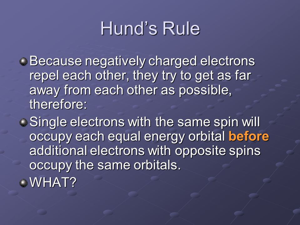 Hund's Rule Because negatively charged electrons repel each other, they try to get as far away from each other as possible, therefore: