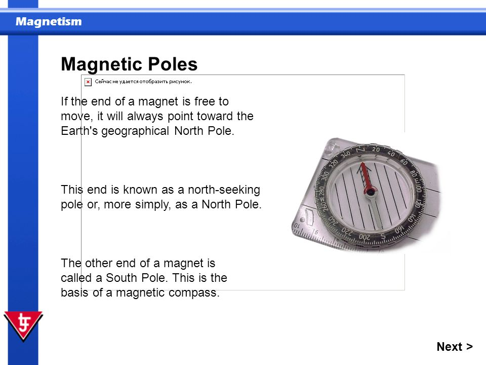 Magnetic Poles If the end of a magnet is free to move, it will always point toward the Earth s geographical North Pole.