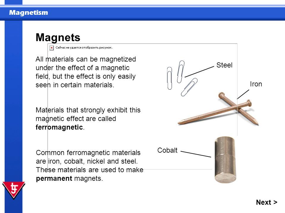 Magnets All materials can be magnetized under the effect of a magnetic field, but the effect is only easily seen in certain materials.