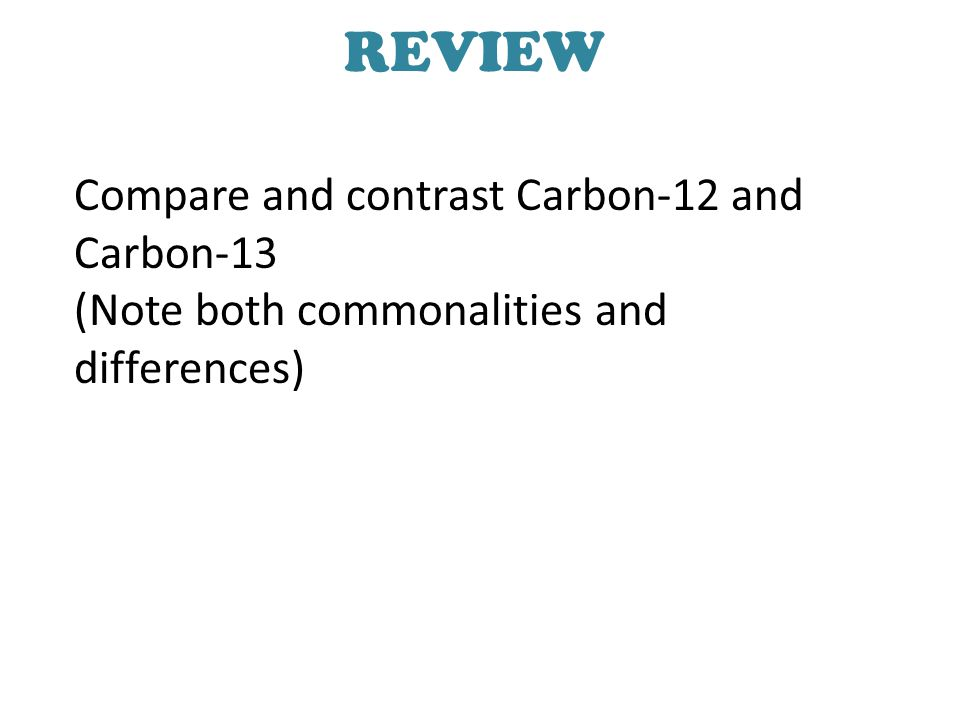 REVIEW Compare and contrast Carbon-12 and Carbon-13