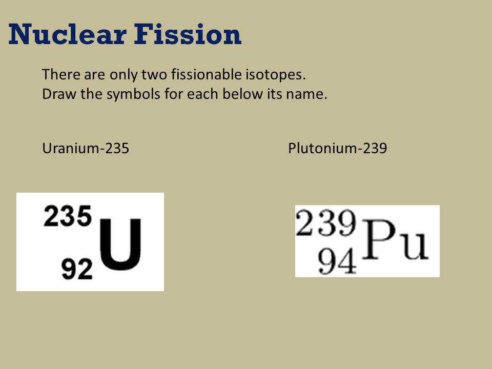 Nuclear Fission There are only two fissionable isotopes.