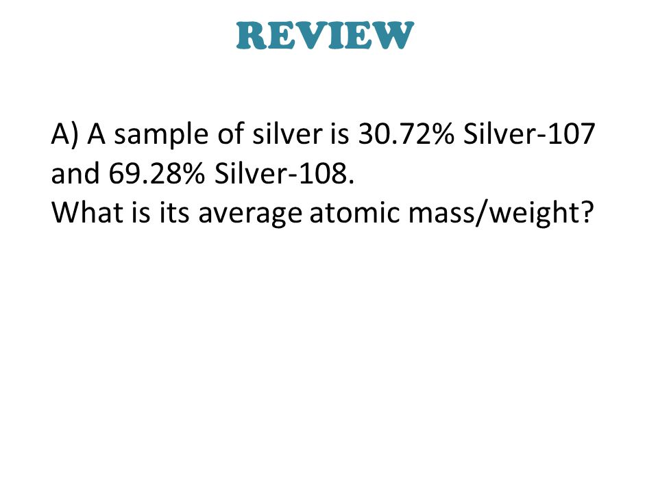 REVIEW A) A sample of silver is 30.72% Silver-107 and 69.28% Silver-108.
