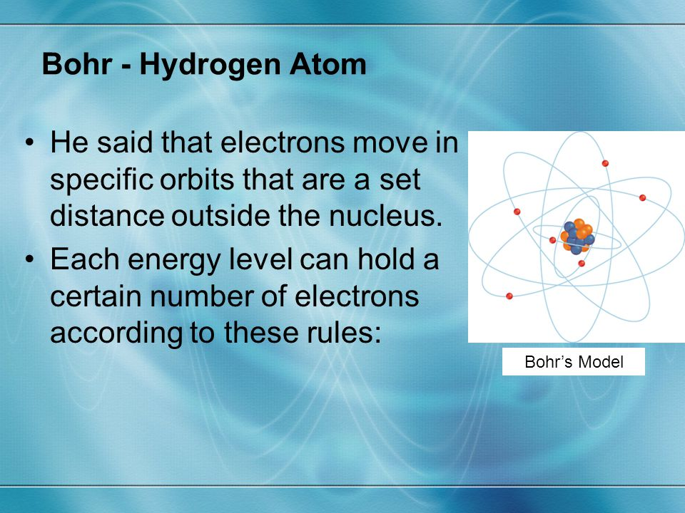 Bohr - Hydrogen Atom He said that electrons move in specific orbits that are a set distance outside the nucleus.