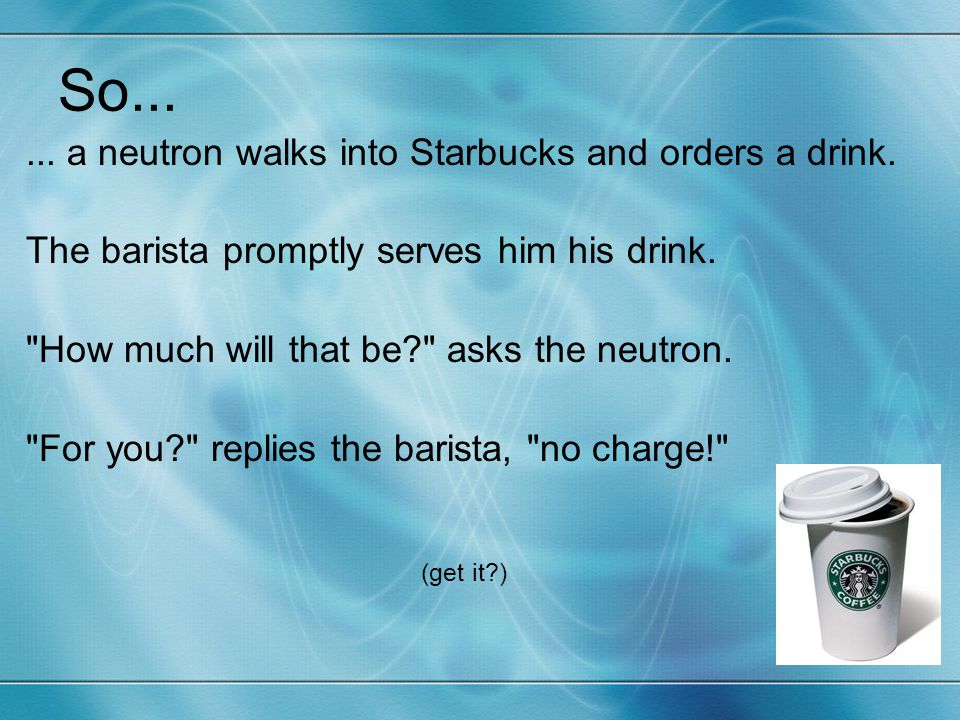 So... ... a neutron walks into Starbucks and orders a drink.