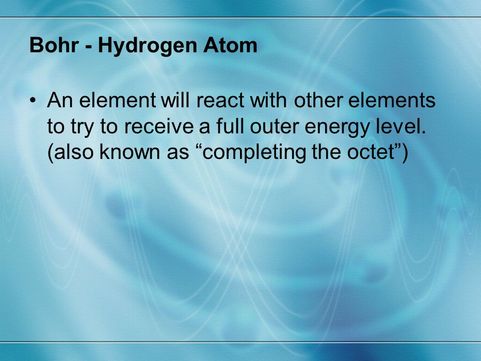Bohr - Hydrogen Atom An element will react with other elements to try to receive a full outer energy level.