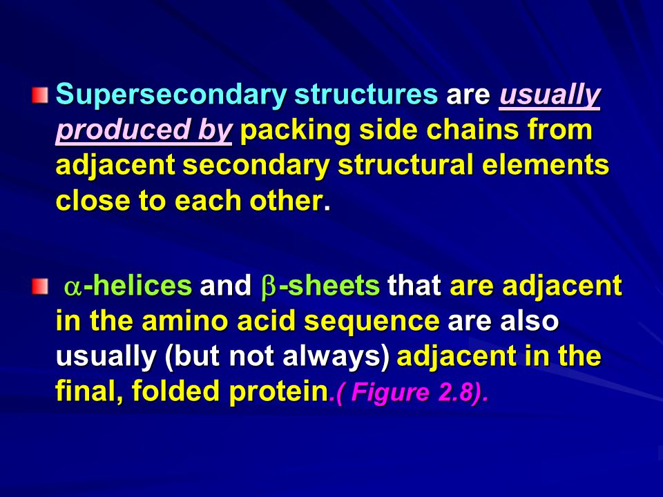 Supersecondary structures are usually produced by packing side chains from adjacent secondary structural elements close to each other.