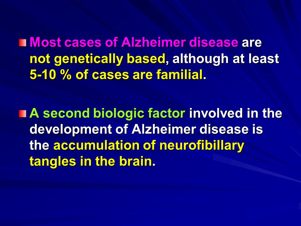 Most cases of Alzheimer disease are not genetically based, although at least 5-10 % of cases are familial.