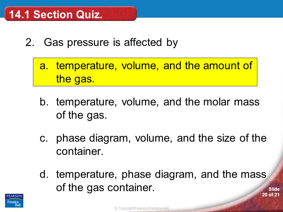 14.1 Section Quiz. 2. Gas pressure is affected by. temperature, volume, and the amount of the gas.