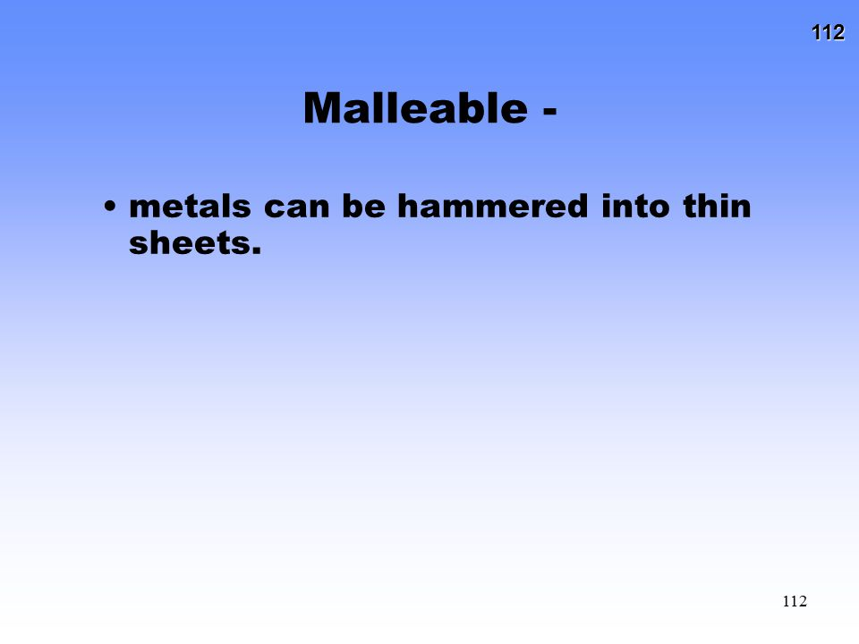 Malleable - metals can be hammered into thin sheets.