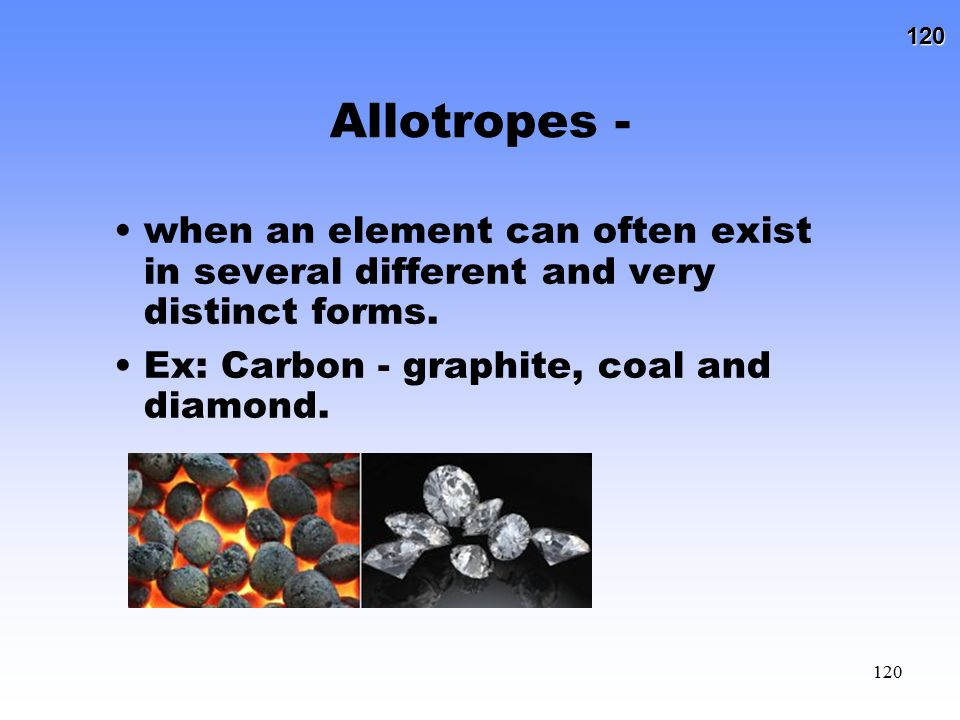 Allotropes - when an element can often exist in several different and very distinct forms.