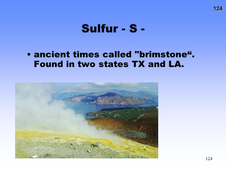 Sulfur - S - ancient times called brimstone . Found in two states TX and LA.