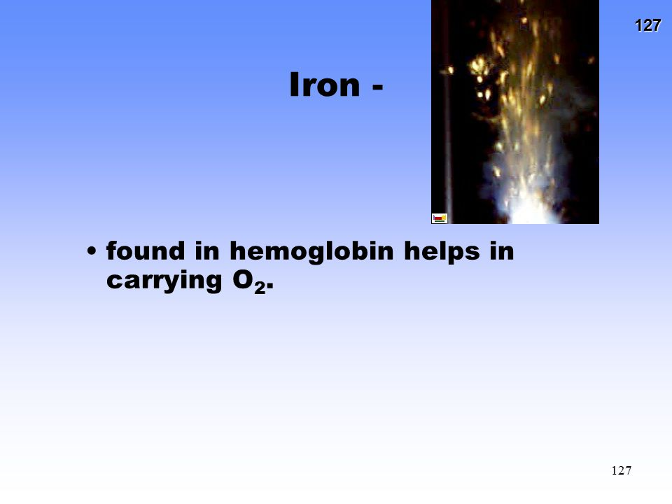 Iron - found in hemoglobin helps in carrying O2.